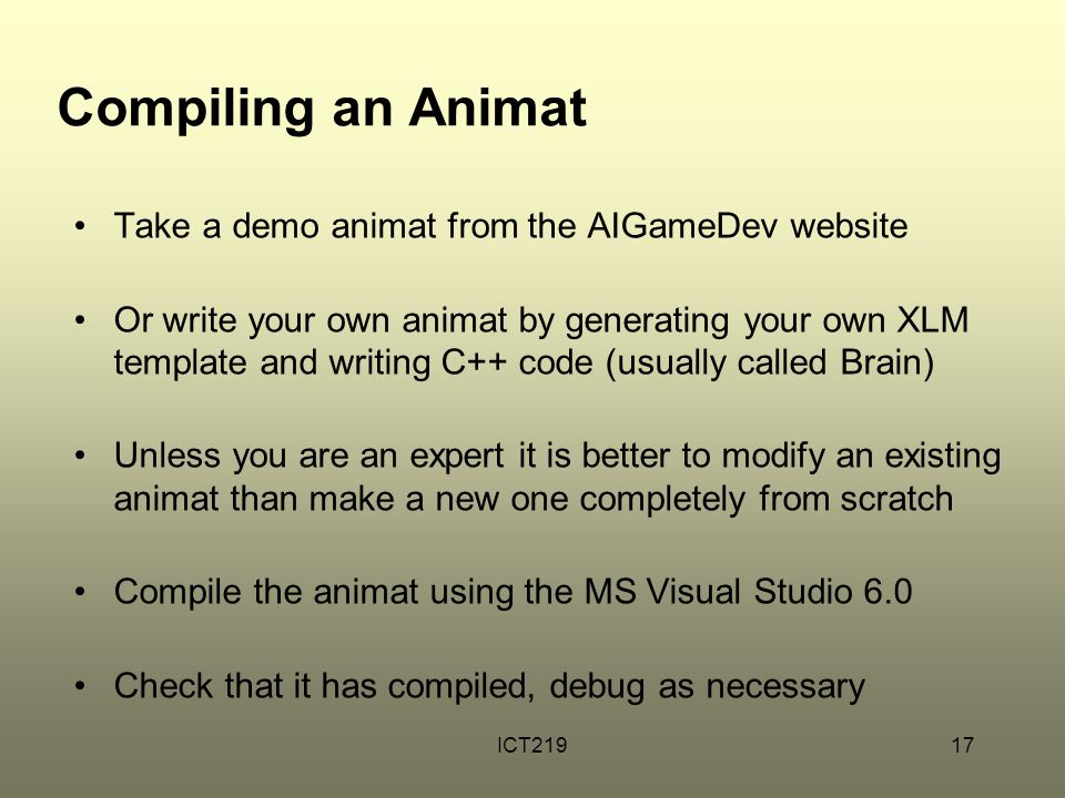 ICT21917 Compiling an Animat Take a demo animat from the AIGameDev website Or write your own animat by generating your own XLM template and writing C++ code (usually called Brain) Unless you are an expert it is better to modify an existing animat than make a new one completely from scratch Compile the animat using the MS Visual Studio 6.0 Check that it has compiled, debug as necessary