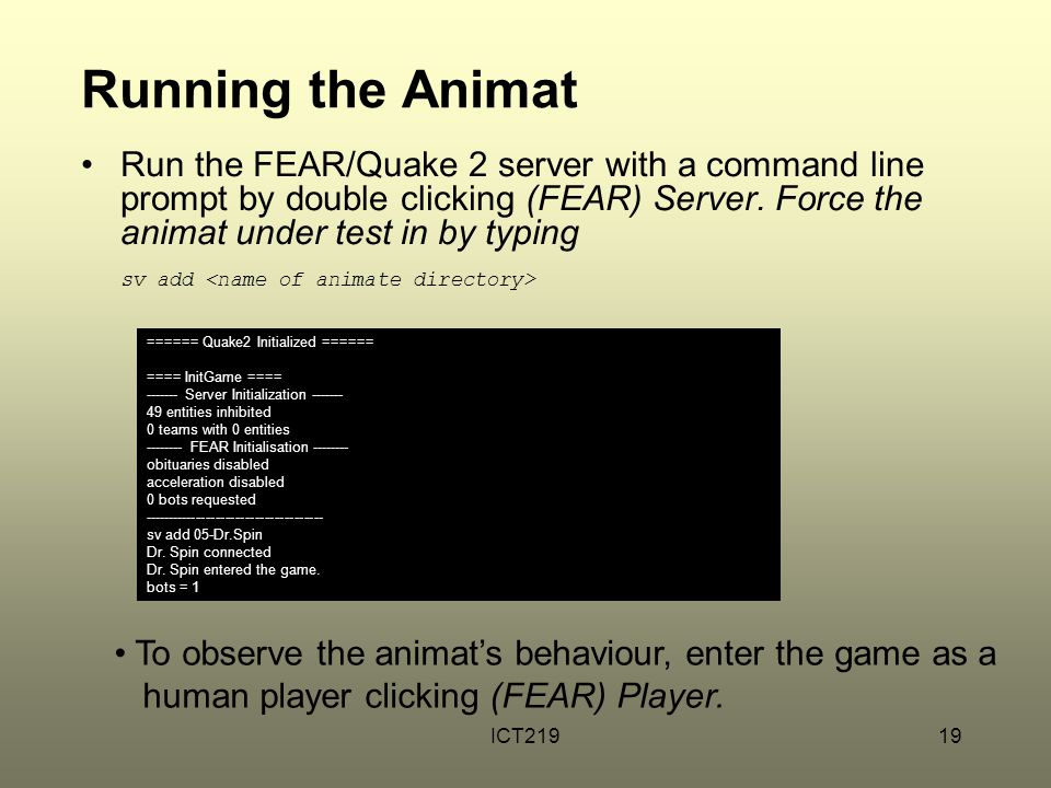 ICT21919 Running the Animat Run the FEAR/Quake 2 server with a command line prompt by double clicking (FEAR) Server. Force the animat under test in by