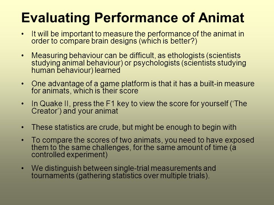 Evaluating Performance of Animat It will be important to measure the performance of the animat in order to compare brain designs (which is better?) Measuring behaviour can be difficult, as ethologists (scientists studying animal behaviour) or psychologists (scientists studying human behaviour) learned One advantage of a game platform is that it has a built-in measure for animats, which is their score In Quake II, press the F1 key to view the score for yourself ('The Creator') and your animat These statistics are crude, but might be enough to begin with To compare the scores of two animats, you need to have exposed them to the same challenges, for the same amount of time (a controlled experiment) We distinguish between single-trial measurements and tournaments (gathering statistics over multiple trials).