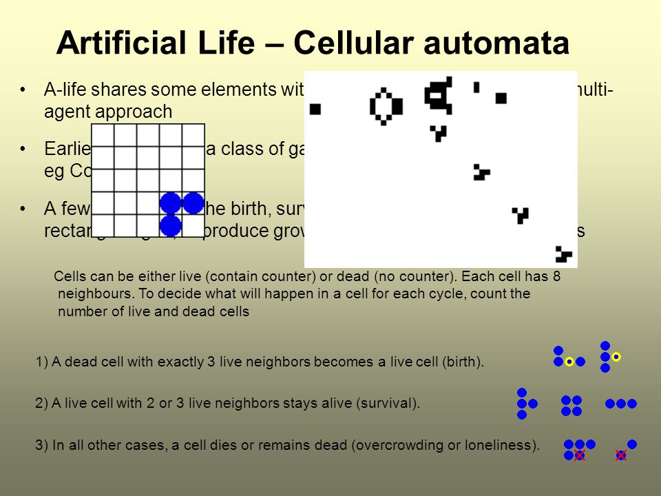A-life shares some elements with agent research, especially the multi- agent approach Earliest forms were a class of game called cellular automata eg Conway's Life A few rules control the birth, survival and death of counters on a rectangular grid, to produce growing, complex patterns over cycles Artificial Life – Cellular automata Cells can be either live (contain counter) or dead (no counter).