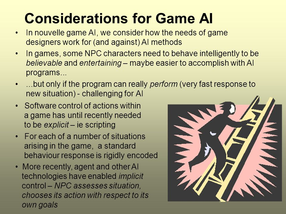 ICT2197 Considerations for Game AI Basic conflict for game design: Building in intelligence allows NPC characters to behave autonomously, yet human designers need to control them, to make the game work as expected Eg many games follow a script like a movie, so that a certain sequence of events happens to unfold a story line.