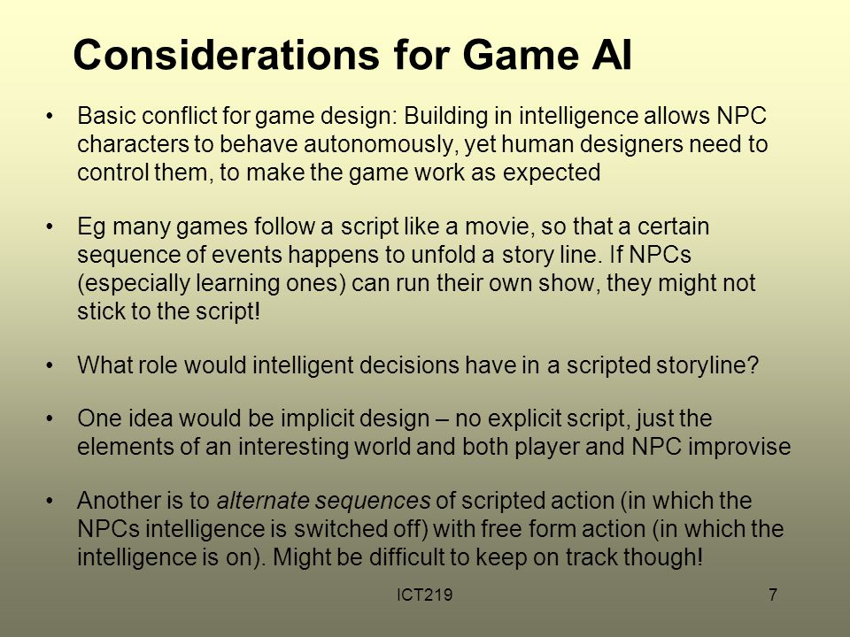 ICT2197 Considerations for Game AI Basic conflict for game design: Building in intelligence allows NPC characters to behave autonomously, yet human de