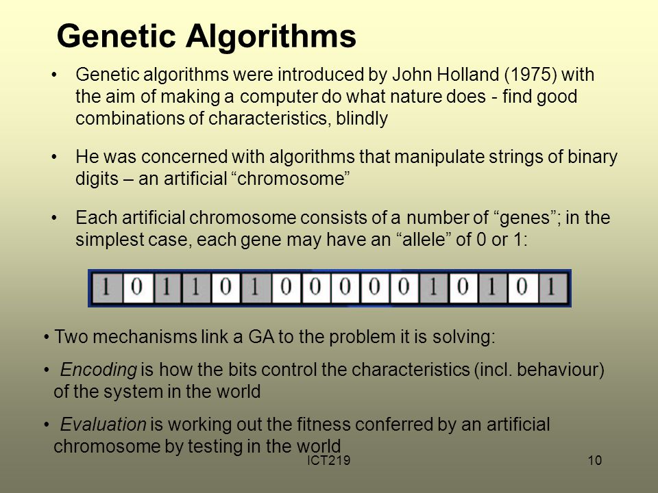ICT21910 Genetic Algorithms Genetic algorithms were introduced by John Holland (1975) with the aim of making a computer do what nature does - find good combinations of characteristics, blindly He was concerned with algorithms that manipulate strings of binary digits – an artificial chromosome Each artificial chromosome consists of a number of genes ; in the simplest case, each gene may have an allele of 0 or 1: Two mechanisms link a GA to the problem it is solving: Encoding is how the bits control the characteristics (incl.