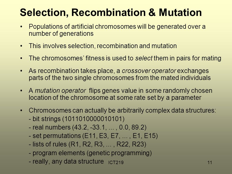 ICT21911 Selection, Recombination & Mutation Populations of artificial chromosomes will be generated over a number of generations This involves selection, recombination and mutation The chromosomes' fitness is used to select them in pairs for mating As recombination takes place, a crossover operator exchanges parts of the two single chromosomes from the mated individuals A mutation operator flips genes value in some randomly chosen location of the chromosome at some rate set by a parameter Chromosomes can actually be arbitrarily complex data structures: - bit strings (1011010000010101) - real numbers (43.2, -33.1,..., 0.0, 89.2) - set permutations (E11, E3, E7,..., E1, E15) - lists of rules (R1, R2, R3,..., R22, R23) - program elements (genetic programming) - really, any data structure
