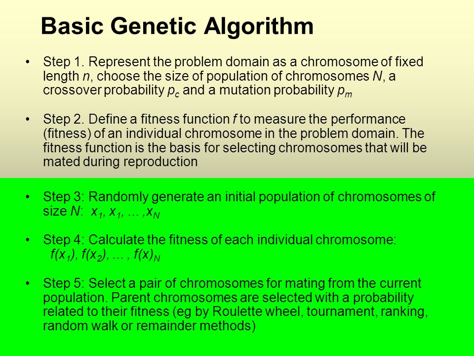 ICT21912 Basic Genetic Algorithm Step 1. Represent the problem domain as a chromosome of fixed length n, choose the size of population of chromosomes