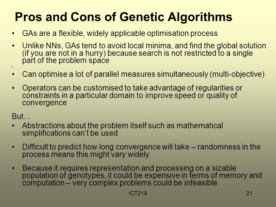 ICT21921 Pros and Cons of Genetic Algorithms GAs are a flexible, widely applicable optimisation process Unlike NNs, GAs tend to avoid local minima, and find the global solution (if you are not in a hurry) because search is not restricted to a single part of the problem space Can optimise a lot of parallel measures simultaneously (multi-objective) Operators can be customised to take advantage of regularities or constraints in a particular domain to improve speed or quality of convergence But...