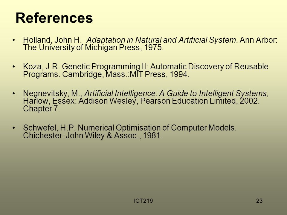ICT21923 References Holland, John H. Adaptation in Natural and Artificial System. Ann Arbor: The University of Michigan Press, 1975. Koza, J.R. Geneti