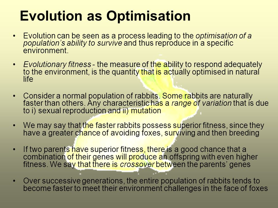 Evolution as Optimisation Evolution can be seen as a process leading to the optimisation of a population's ability to survive and thus reproduce in a specific environment.