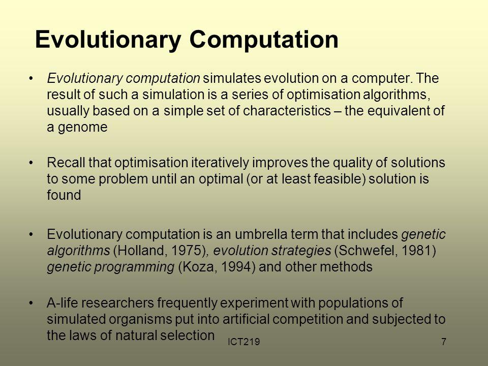 ICT2197 Evolutionary Computation Evolutionary computation simulates evolution on a computer. The result of such a simulation is a series of optimisati