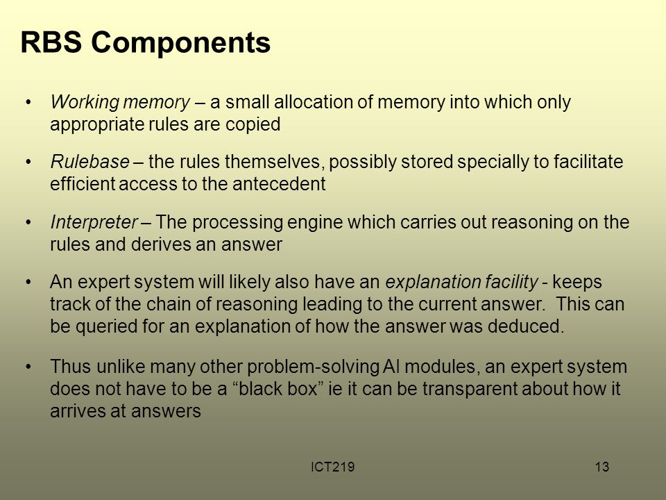 ICT21913 RBS Components Working memory – a small allocation of memory into which only appropriate rules are copied Rulebase – the rules themselves, po