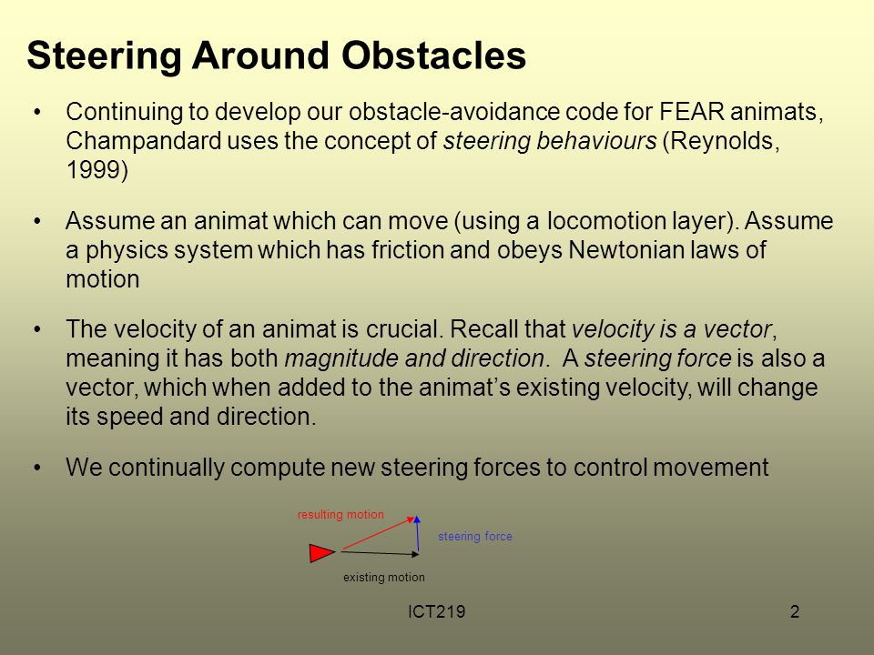 ICT2192 Steering Around Obstacles Continuing to develop our obstacle-avoidance code for FEAR animats, Champandard uses the concept of steering behavio