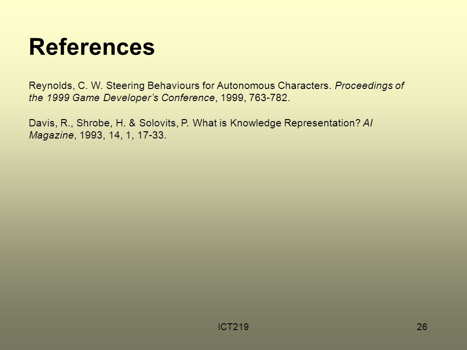 ICT21926 References Reynolds, C. W. Steering Behaviours for Autonomous Characters. Proceedings of the 1999 Game Developer's Conference, 1999, 763-782.