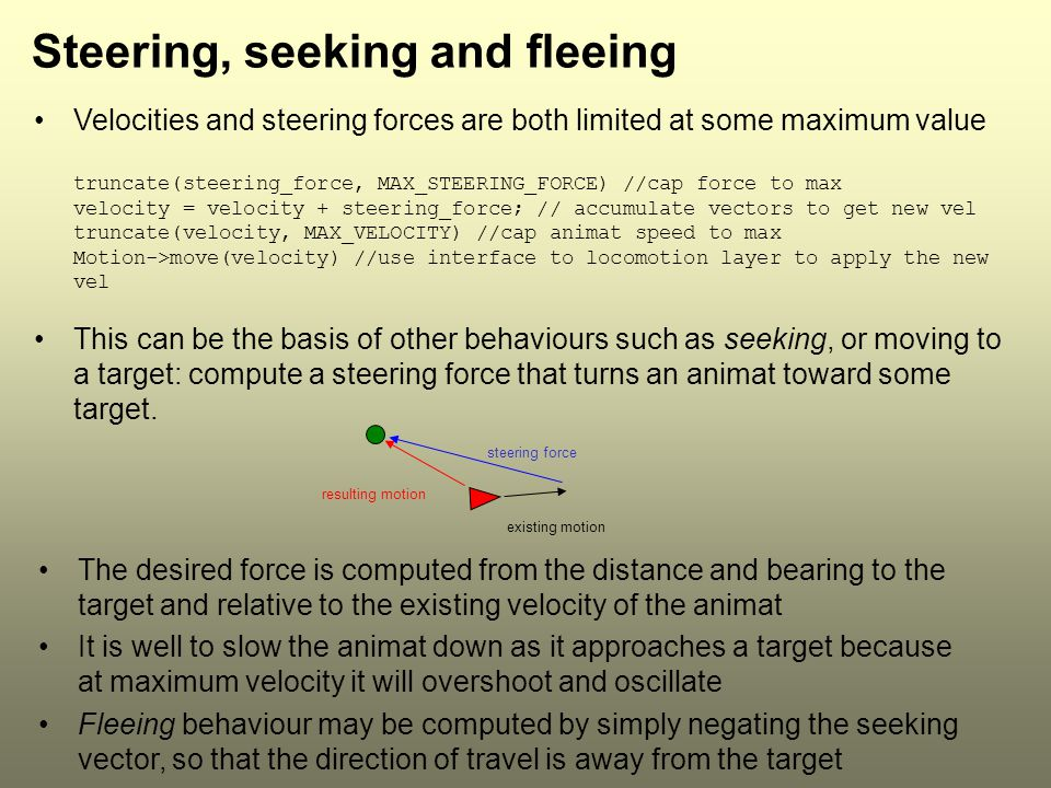 Steering, seeking and fleeing Velocities and steering forces are both limited at some maximum value truncate(steering_force, MAX_STEERING_FORCE) //cap