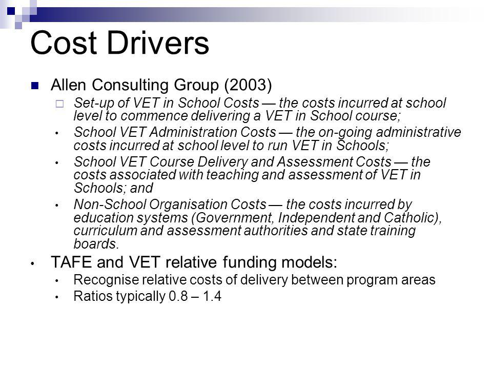 Cost Drivers Allen Consulting Group (2003)  Set-up of VET in School Costs — the costs incurred at school level to commence delivering a VET in School course; School VET Administration Costs — the on-going administrative costs incurred at school level to run VET in Schools; School VET Course Delivery and Assessment Costs — the costs associated with teaching and assessment of VET in Schools; and Non-School Organisation Costs — the costs incurred by education systems (Government, Independent and Catholic), curriculum and assessment authorities and state training boards.
