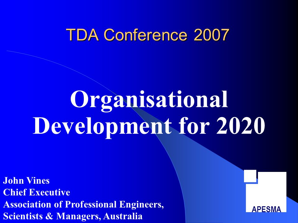 TDA Conference 2007 Organisational Development for 2020 APESMA John Vines Chief Executive Association of Professional Engineers, Scientists & Managers, Australia