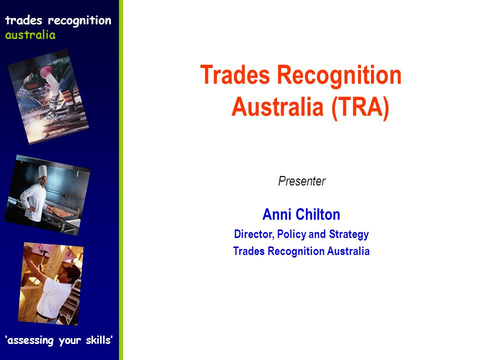 Trades Recognition Australia (TRA) Presenter Anni Chilton Director, Policy and Strategy Trades Recognition Australia trades recognition australia 'assessing your skills'