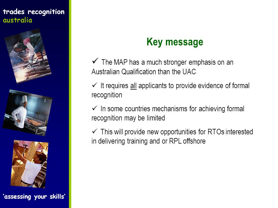 trades recognition australia 'assessing your skills' Key message The MAP has a much stronger emphasis on an Australian Qualification than the UAC It requires all applicants to provide evidence of formal recognition In some countries mechanisms for achieving formal recognition may be limited This will provide new opportunities for RTOs interested in delivering training and or RPL offshore