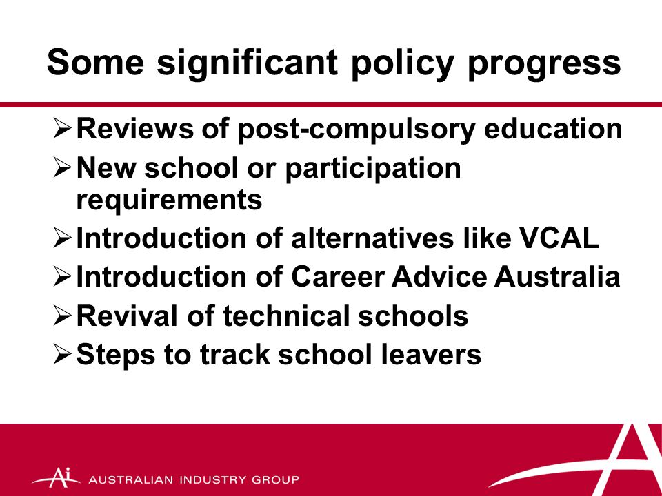 Some significant policy progress  Reviews of post-compulsory education  New school or participation requirements  Introduction of alternatives like VCAL  Introduction of Career Advice Australia  Revival of technical schools  Steps to track school leavers