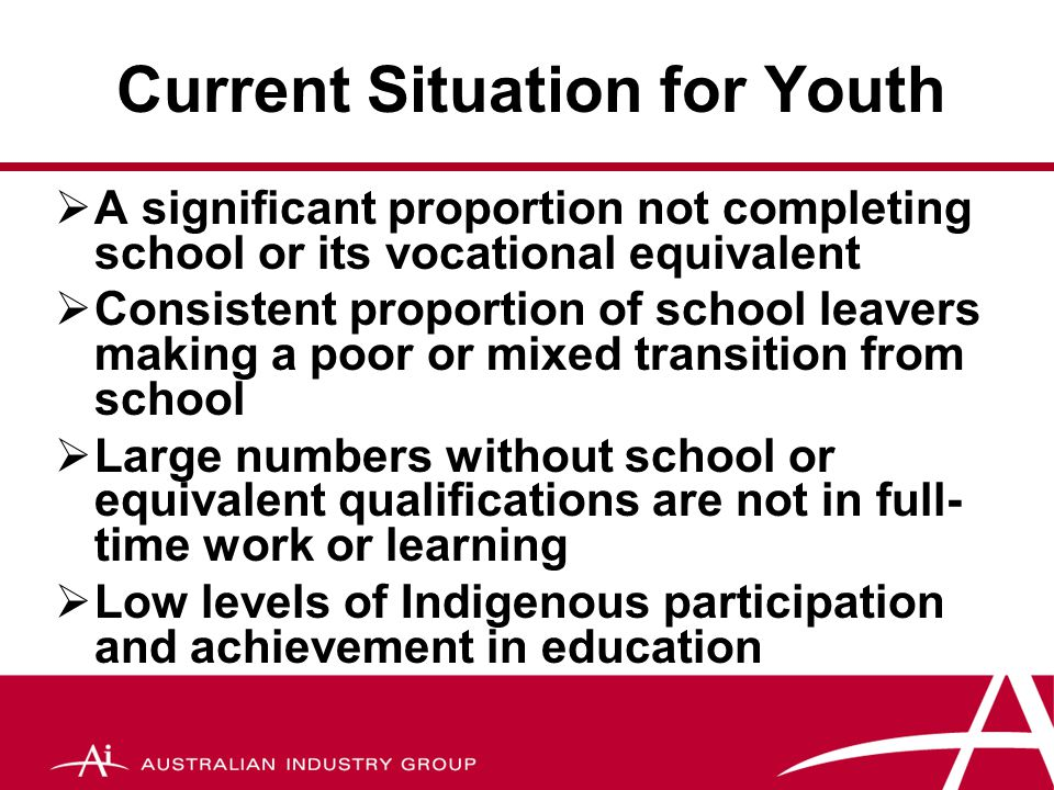 Current Situation for Youth  A significant proportion not completing school or its vocational equivalent  Consistent proportion of school leavers making a poor or mixed transition from school  Large numbers without school or equivalent qualifications are not in full- time work or learning  Low levels of Indigenous participation and achievement in education