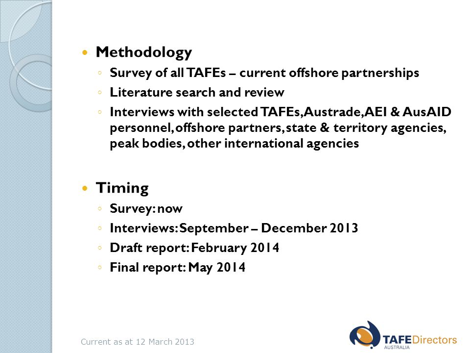 Methodology ◦ Survey of all TAFEs – current offshore partnerships ◦ Literature search and review ◦ Interviews with selected TAFEs, Austrade, AEI & AusAID personnel, offshore partners, state & territory agencies, peak bodies, other international agencies Timing ◦ Survey: now ◦ Interviews: September – December 2013 ◦ Draft report: February 2014 ◦ Final report: May 2014 Current as at 12 March 2013