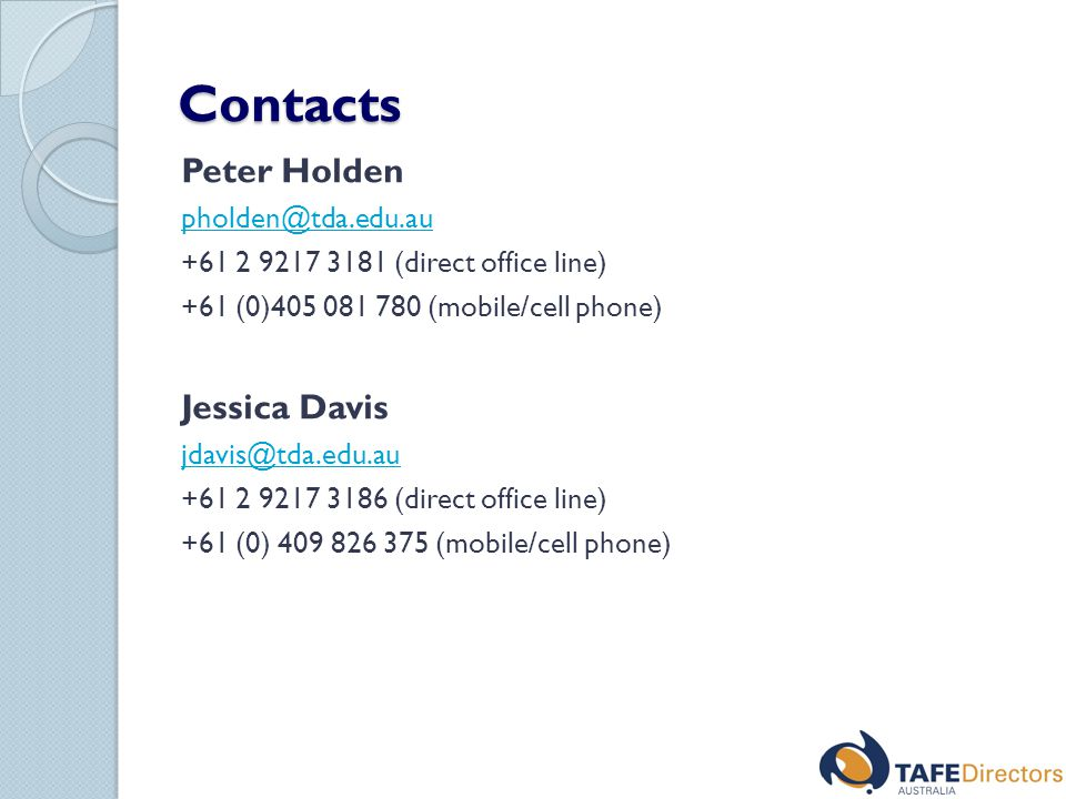 Contacts Peter Holden pholden@tda.edu.au +61 2 9217 3181 (direct office line) +61 (0)405 081 780 (mobile/cell phone) Jessica Davis jdavis@tda.edu.au +61 2 9217 3186 (direct office line) +61 (0) 409 826 375 (mobile/cell phone)