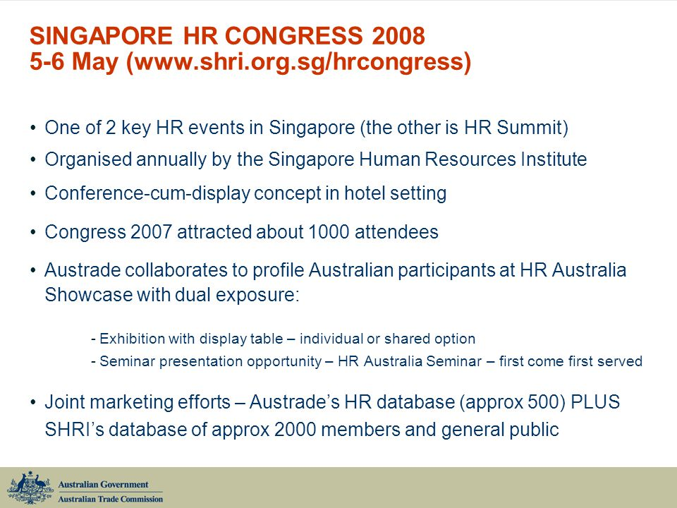 SINGAPORE HR CONGRESS 2008 5-6 May (www.shri.org.sg/hrcongress) One of 2 key HR events in Singapore (the other is HR Summit) Organised annually by the Singapore Human Resources Institute Conference-cum-display concept in hotel setting Congress 2007 attracted about 1000 attendees Austrade collaborates to profile Australian participants at HR Australia Showcase with dual exposure: -Exhibition with display table – individual or shared option -Seminar presentation opportunity – HR Australia Seminar – first come first served Joint marketing efforts – Austrade's HR database (approx 500) PLUS SHRI's database of approx 2000 members and general public