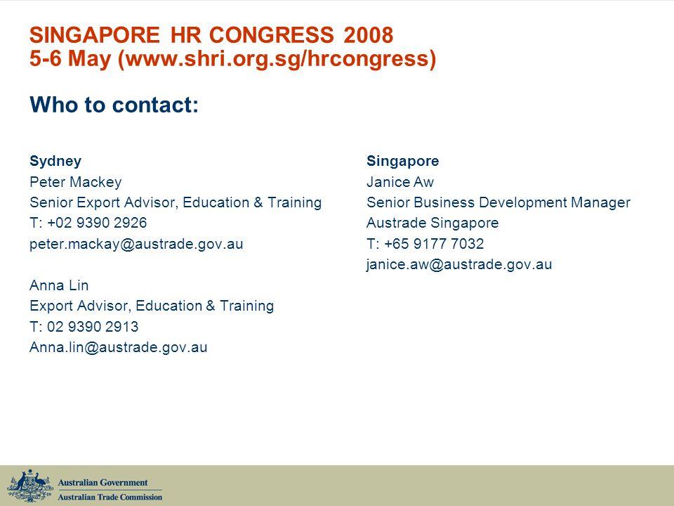 SINGAPORE HR CONGRESS 2008 5-6 May (www.shri.org.sg/hrcongress) Who to contact: SydneySingapore Peter MackeyJanice Aw Senior Export Advisor, Education & TrainingSenior Business Development Manager T: +02 9390 2926Austrade Singapore peter.mackay@austrade.gov.auT: +65 9177 7032 janice.aw@austrade.gov.au Anna Lin Export Advisor, Education & Training T: 02 9390 2913 Anna.lin@austrade.gov.au