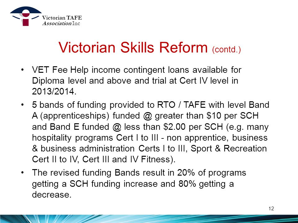 Victorian Skills Reform (contd.) 12 VET Fee Help income contingent loans available for Diploma level and above and trial at Cert IV level in 2013/2014.