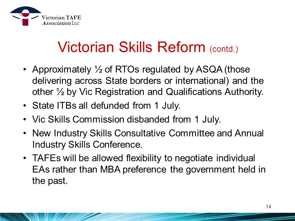 Victorian Skills Reform (contd.) 14 Approximately ½ of RTOs regulated by ASQA (those delivering across State borders or international) and the other ½ by Vic Registration and Qualifications Authority.