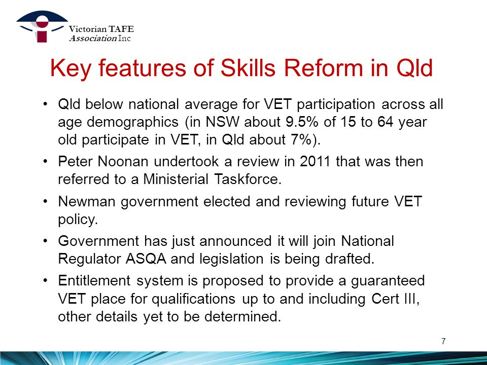 Key features of Skills Reform in Qld 7 Qld below national average for VET participation across all age demographics (in NSW about 9.5% of 15 to 64 year old participate in VET, in Qld about 7%).