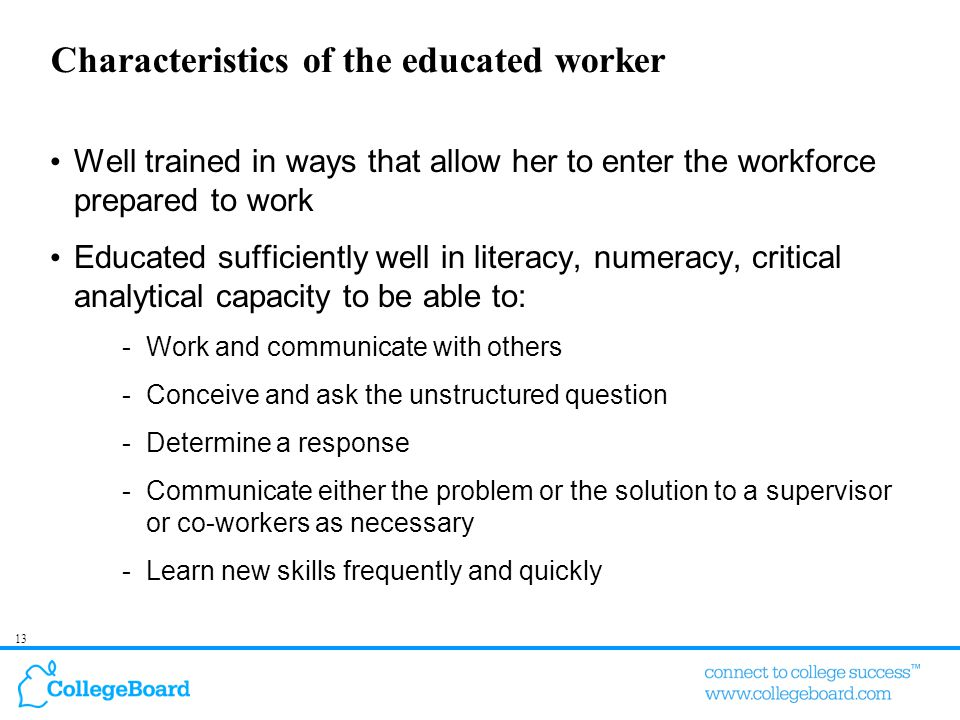 13 Characteristics of the educated worker Well trained in ways that allow her to enter the workforce prepared to work Educated sufficiently well in li