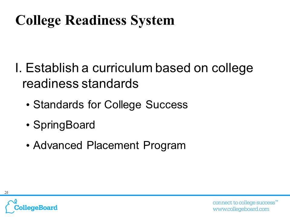 26 College Readiness System I. Establish a curriculum based on college readiness standards Standards for College Success SpringBoard Advanced Placemen