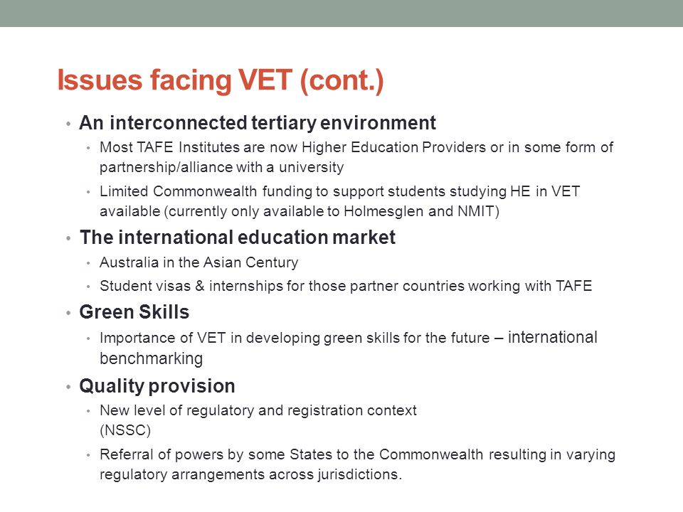 Issues facing VET (cont.) An interconnected tertiary environment Most TAFE Institutes are now Higher Education Providers or in some form of partnership/alliance with a university Limited Commonwealth funding to support students studying HE in VET available (currently only available to Holmesglen and NMIT) The international education market Australia in the Asian Century Student visas & internships for those partner countries working with TAFE Green Skills Importance of VET in developing green skills for the future – international benchmarking Quality provision New level of regulatory and registration context (NSSC) Referral of powers by some States to the Commonwealth resulting in varying regulatory arrangements across jurisdictions.