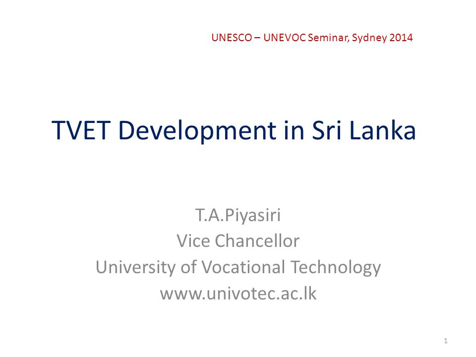 TVET Development in Sri Lanka T.A.Piyasiri Vice Chancellor University of Vocational Technology www.univotec.ac.lk 1 UNESCO – UNEVOC Seminar, Sydney 2014