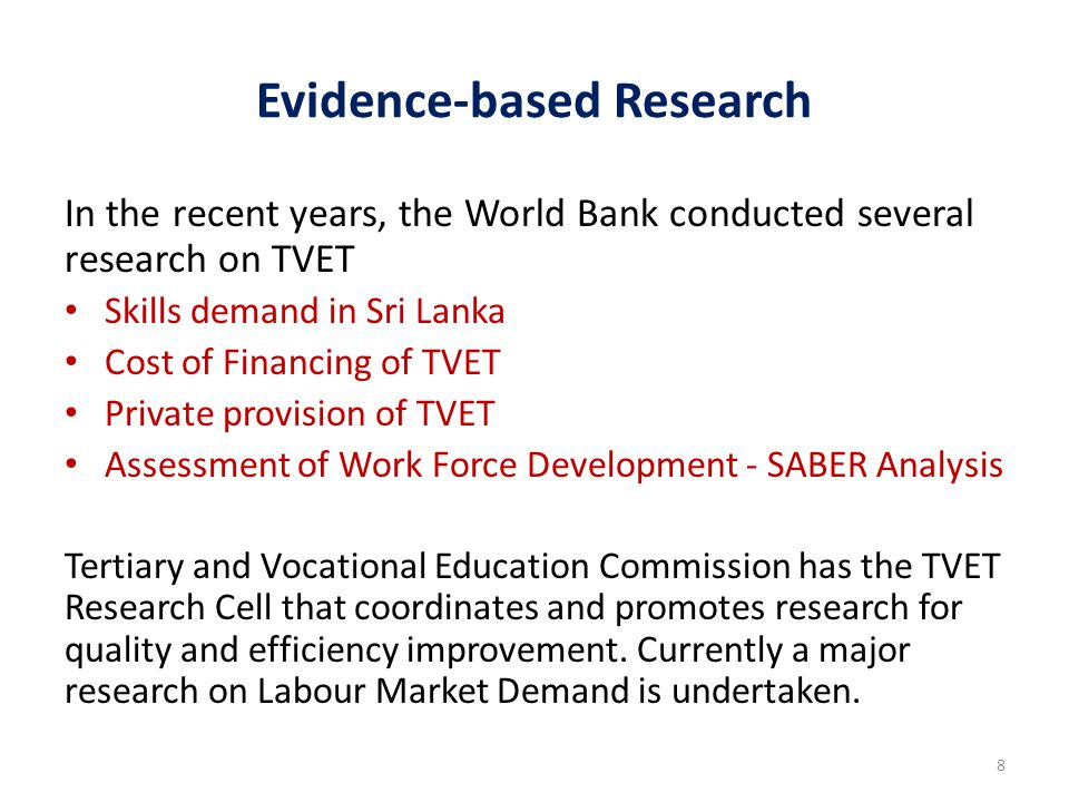 Evidence-based Research In the recent years, the World Bank conducted several research on TVET Skills demand in Sri Lanka Cost of Financing of TVET Private provision of TVET Assessment of Work Force Development - SABER Analysis Tertiary and Vocational Education Commission has the TVET Research Cell that coordinates and promotes research for quality and efficiency improvement.