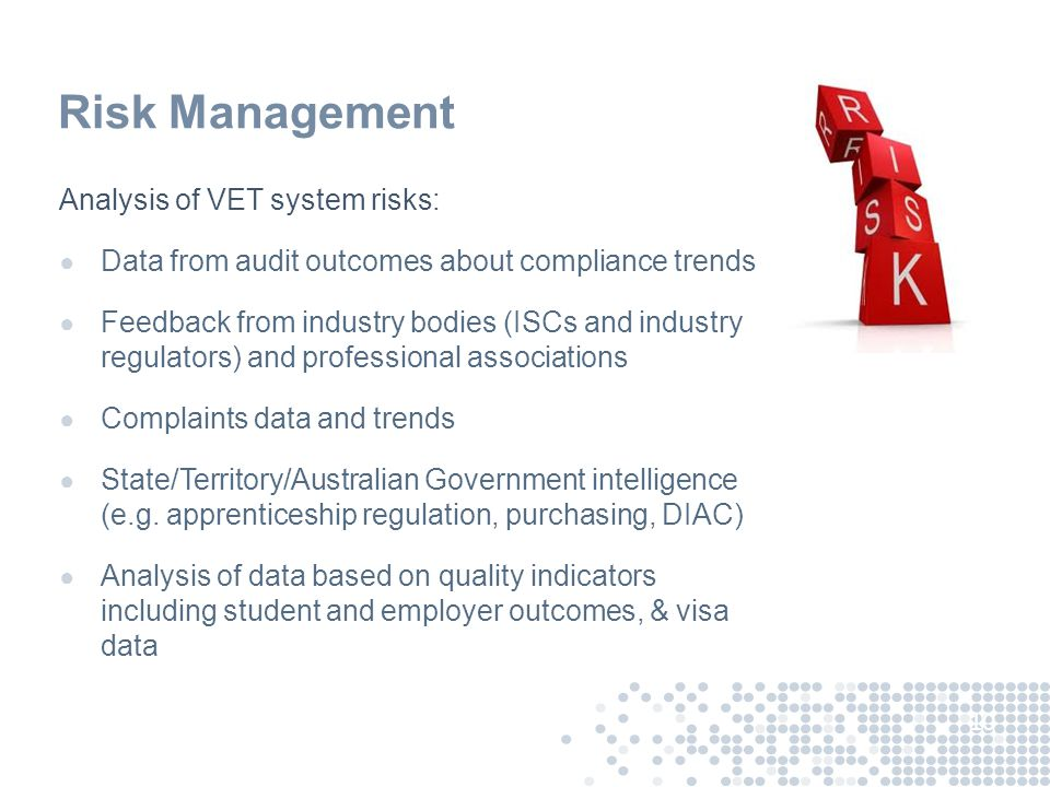 Risk Management Analysis of VET system risks: ● Data from audit outcomes about compliance trends ● Feedback from industry bodies (ISCs and industry re