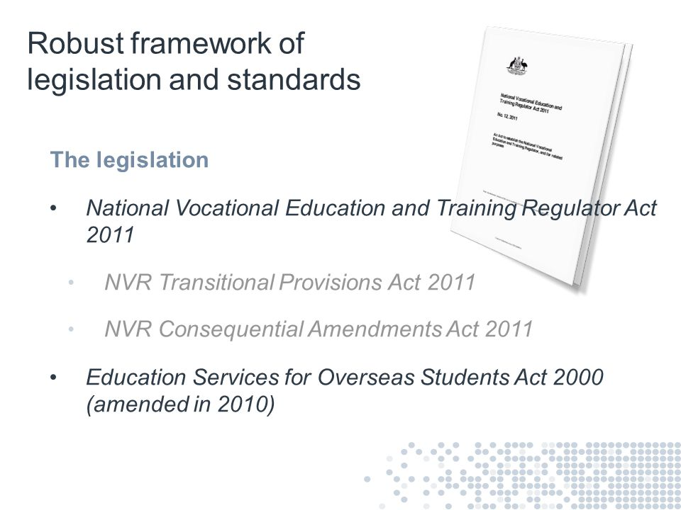 Robust framework of legislation and standards The legislation National Vocational Education and Training Regulator Act 2011 NVR Transitional Provision