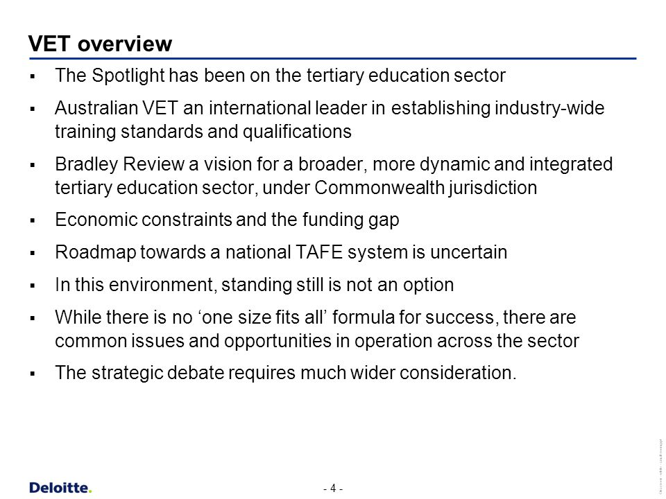 - 4 - Onscreen - white - small room.ppt VET overview  The Spotlight has been on the tertiary education sector  Australian VET an international leader in establishing industry-wide training standards and qualifications  Bradley Review a vision for a broader, more dynamic and integrated tertiary education sector, under Commonwealth jurisdiction  Economic constraints and the funding gap  Roadmap towards a national TAFE system is uncertain  In this environment, standing still is not an option  While there is no 'one size fits all' formula for success, there are common issues and opportunities in operation across the sector  The strategic debate requires much wider consideration.