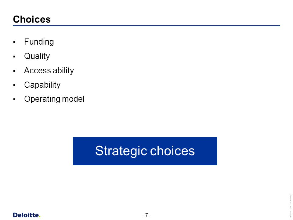 - 7 - Onscreen - white - small room.ppt Choices  Funding  Quality  Access ability  Capability  Operating model Strategic choices
