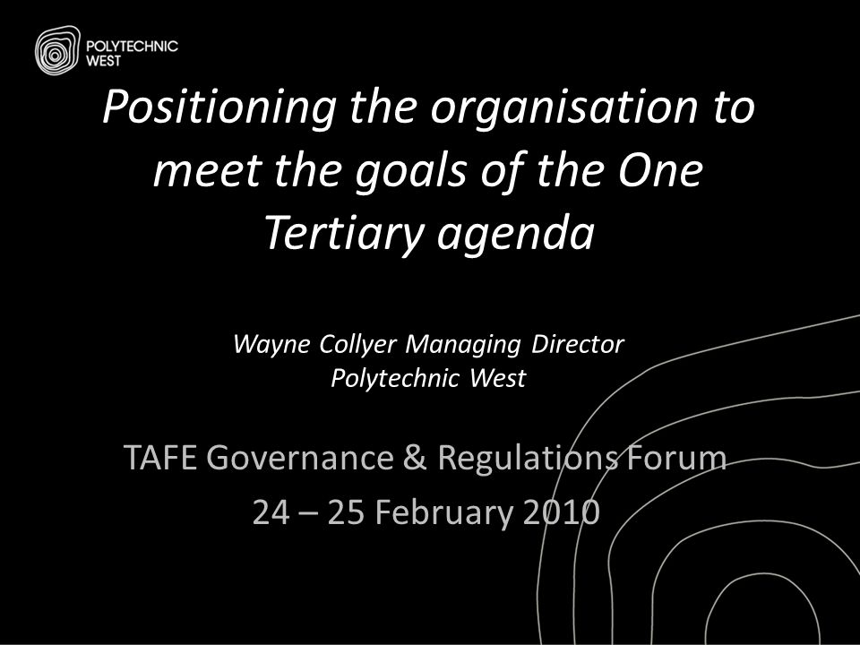 Positioning the organisation to meet the goals of the One Tertiary agenda Wayne Collyer Managing Director Polytechnic West TAFE Governance & Regulatio