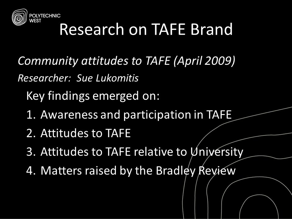 Research on TAFE Brand Community attitudes to TAFE (April 2009) Researcher: Sue Lukomitis Key findings emerged on: 1.Awareness and participation in TA