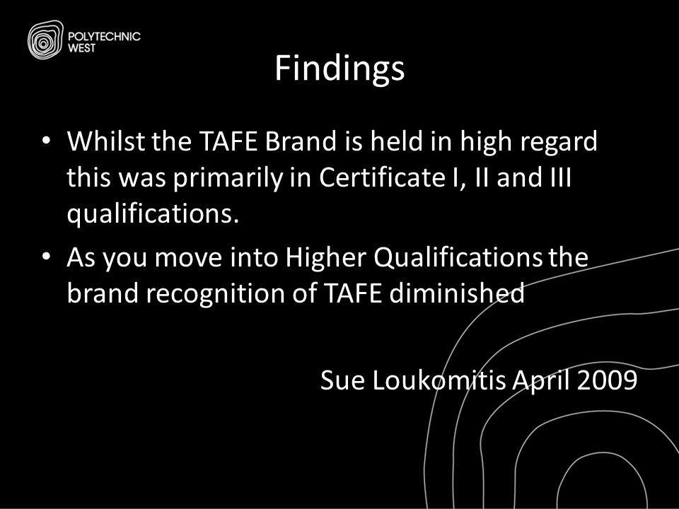 Findings Whilst the TAFE Brand is held in high regard this was primarily in Certificate I, II and III qualifications. As you move into Higher Qualific
