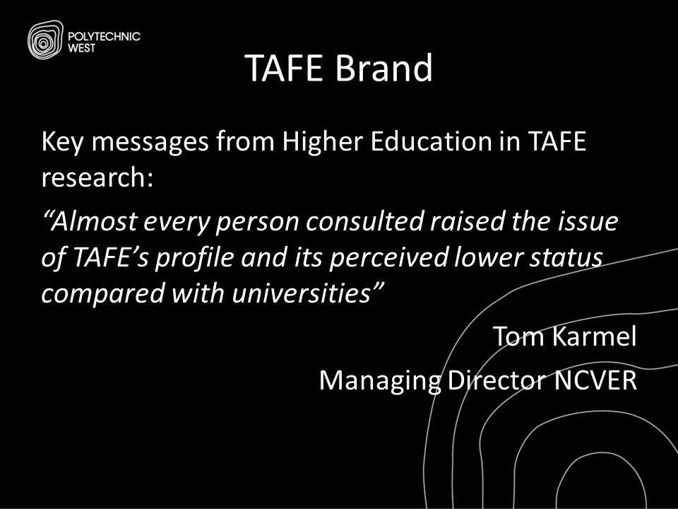 "TAFE Brand Key messages from Higher Education in TAFE research: ""Almost every person consulted raised the issue of TAFE's profile and its perceived lo"