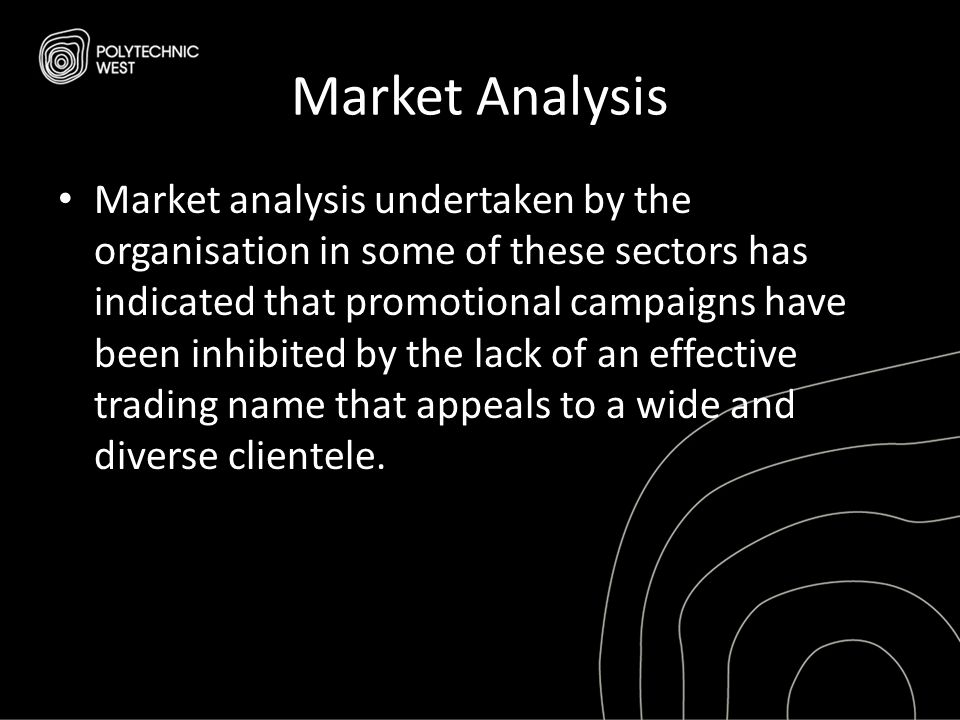 Market Analysis Market analysis undertaken by the organisation in some of these sectors has indicated that promotional campaigns have been inhibited by the lack of an effective trading name that appeals to a wide and diverse clientele.