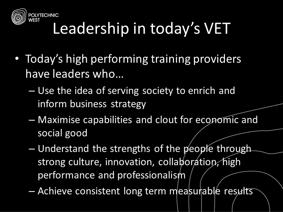 Leadership in today's VET Today's high performing training providers have leaders who… – Use the idea of serving society to enrich and inform business