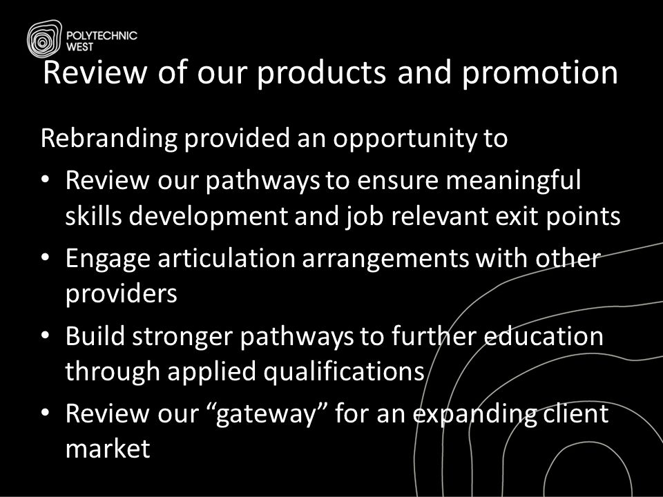 Review of our products and promotion Rebranding provided an opportunity to Review our pathways to ensure meaningful skills development and job relevan