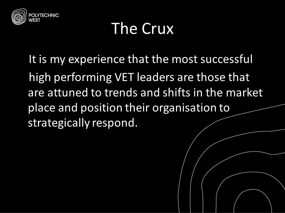 The Crux It is my experience that the most successful high performing VET leaders are those that are attuned to trends and shifts in the market place and position their organisation to strategically respond.