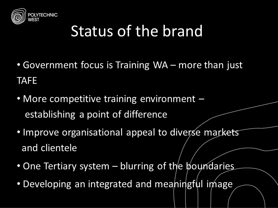 Status of the brand Government focus is Training WA – more than just TAFE More competitive training environment – establishing a point of difference Improve organisational appeal to diverse markets and clientele One Tertiary system – blurring of the boundaries Developing an integrated and meaningful image