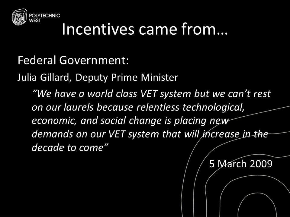 "Incentives came from… Federal Government: Julia Gillard, Deputy Prime Minister ""We have a world class VET system but we can't rest on our laurels beca"