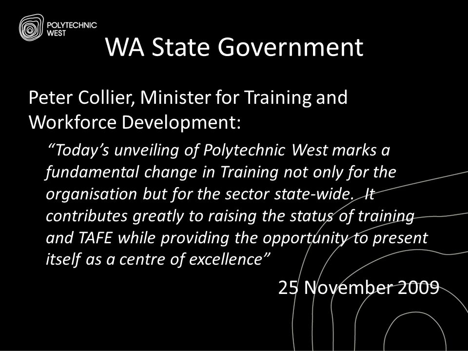 "WA State Government Peter Collier, Minister for Training and Workforce Development: ""Today's unveiling of Polytechnic West marks a fundamental change"